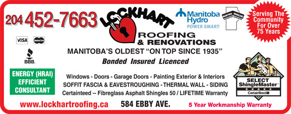 Lockhart Roofing & General Contracting (204-452-7663) - Display Ad - TIONENERGY (HRAI) SASSOCIA Serving The CONTRACTOR Serving The SASSOCIA TIONENERGY (HRAI) CONTRACTOR Community 204 452-7663 For Over 452-7663 75 Years ROOFING & RENOVATIONS MANITOBA S OLDEST  ON TOP SINCE 1935 Bonded  Insured  Licenced Windows - Doors - Garage Doors - Painting Exterior & Interiors EFFICIENT SOFFIT FASCIA & EAVESTROUGHING - THERMAL WALL - SIDING CONSULTANT Certainteed -- Fibreglass Asphalt Shingles 50 / LIFETIME Warranty 584 EBBY AVE. 5 Year Workmanship Warranty www.lockhartroofing.ca Community 204 452-7663 For Over 452-7663 75 Years ROOFING & RENOVATIONS MANITOBA S OLDEST  ON TOP SINCE 1935 Bonded  Insured  Licenced Windows - Doors - Garage Doors - Painting Exterior & Interiors EFFICIENT SOFFIT FASCIA & EAVESTROUGHING - THERMAL WALL - SIDING CONSULTANT Certainteed -- Fibreglass Asphalt Shingles 50 / LIFETIME Warranty 584 EBBY AVE. 5 Year Workmanship Warranty www.lockhartroofing.ca