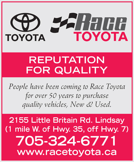 Race Toyota (705-324-6771) - Display Ad - (1 mile W. of Hwy. 35, off Hwy. 7) 705-324-6771 www.racetoyota.ca REPUTATION FOR QUALITY People have been coming to Race Toyota for over 50 years to purchase quality vehicles, New & Used. 2155 Little Britain Rd. Lindsay