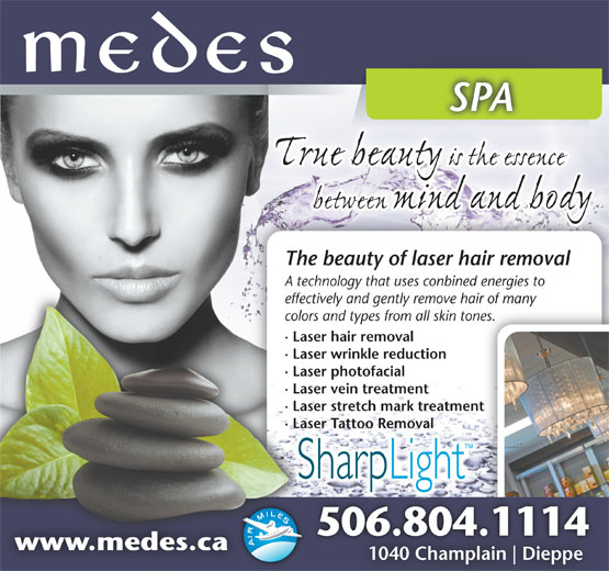 Medes Spa (506-853-8391) - Annonce illustrée======= - The beauty of laser hair removal A technology that uses conbined energies to echnology th effectively and gently remove hair of many anyectively and geeff colors and types from all skin tones.nes.ors and typecol · Laser hair removalaser hair re· L · Laser wrinkle reductionaser wrinkle· L · Laser photofacialaser photofa· L · Laser vein treatmentaser vein tr· L · Laser stretch mark treatmententaser stretch· L · Laser Tattoo Removalaser Tattoo · LRemoval 506.804.11146.804.111450 www.medes.cawww.medes.ca 1040 Champlain Dieppe10 SPASPA