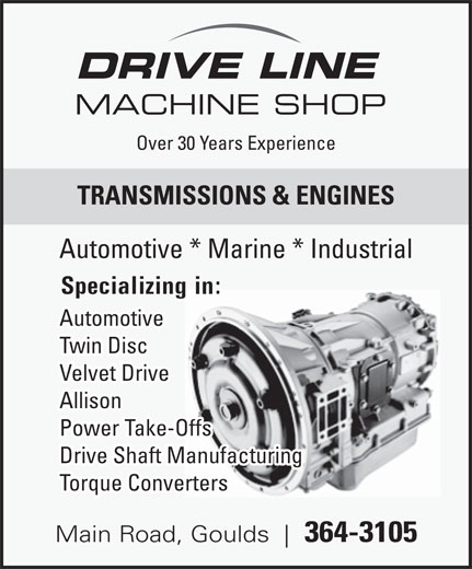 Drive Line Machine Shop (709-364-3105) - Display Ad - Twin Disc DRIVE LINE MACHINE SHOP Over 30 Years Experience TRANSMISSIONS & ENGINES Automotive * Marine * Industrial Specializing in: Automotive Velvet Drive Allison Power Take-Offs Drive Shaft Manufacturing Torque Converters Main Road, Goulds 364-3105