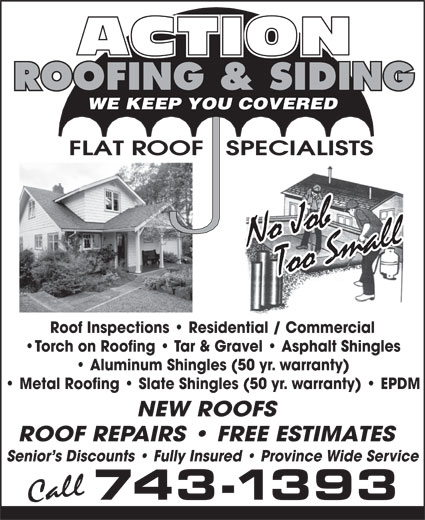 Action Roofing & Siding (709-743-1393) - Annonce illustrée======= - ROOFING & SIDING WE KEEP YOU COVERED FLAT ROOF   SPECIALISTS Roof Inspections   Residential / Commercial Torch on Roofing   Tar & Gravel   Asphalt Shingles Aluminum Shingles (50 yr. warranty) Metal Roofing   Slate Shingles (50 yr. warranty)   EPDM NEW ROOFS ROOF REPAIRS   FREE ESTIMATES Senior s Discounts   Fully Insured   Province Wide Service 743-1393