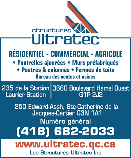 Les Structures Ultratec Inc (418-682-2033) - Annonce illustrée======= - RÉSIDENTIEL - COMMERCIAL - AGRICOLE Poutrelles ajourées   Murs préfabriqués Poutres & colonnes   Fermes de toits Bureau des ventes et usines 235 de la Station 3660 Boulevard Hamel Ouest Laurier Station G1P 2J2 250 Edward-Assh, Ste-Catherine de la Les Structures Ultratec Inc Jacques-Cartier G3N 1A1 Numéro général (418) 682-2033 www.ultratec.qc.ca