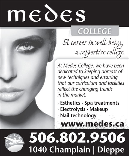 Medes Esthetik Laser Spa (506-384-3223) - Display Ad - COLLEGECOLLEGE At Medes College, we have been At Medes College, we have been dedicated to keeping abreast of new techniques and ensuring that our curriculum and facilities reflect the changing trends in the market. · Esthetics · Spa treatments · Electrolysis · Makeup · Nail technology www.medes.ca 506.802.9506 1040 Champlain Dieppe