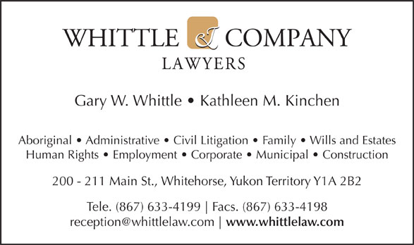 Whittle & Company (867-633-4199) - Annonce illustrée======= - Gary W. Whittle   Kathleen M. Kinchen Aboriginal   Administrative   Civil Litigation   Family   Wills and Estates Human Rights   Employment   Corporate   Municipal   Construction 200 - 211 Main St., Whitehorse, Yukon Territory Y1A 2B2 Tele. (867) 633-4199 Facs. (867) 633-4198 www.whittlelaw.com