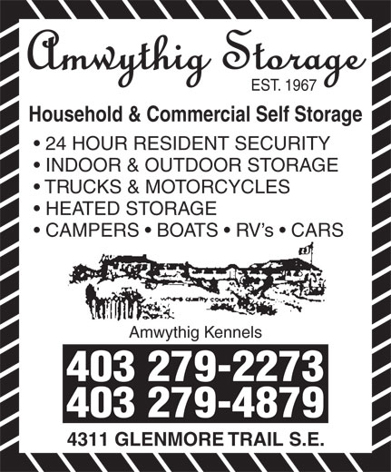 Amwythig Kennels (403-279-2273) - Display Ad - 403 279-4879 EST. 1967 Household & Commercial Self Storage 24 HOUR RESIDENT SECURITY INDOOR & OUTDOOR STORAGE 4311 GLENMORE TRAIL S.E. TRUCKS & MOTORCYCLES HEATED STORAGE CAMPERS   BOATS   RV s   CARS Amwythig Kennels 403 279-2273