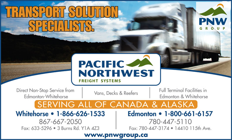 Pacific Northwest Freight Systems (867-667-2050) - Display Ad - Fax: 633-5296   3 Burns Rd. Y1A 4Z3 Fax: 780-447-3174   14410 115th Ave. www.pnwgroup.ca TRANSPORT SOLUTION SPECIALISTS. Full Terminal Facilities in Direct Non-Stop Service from Vans, Decks & Reefers Edmonton & Whitehorse Edmonton-Whitehorse SERVING ALL OF CANADA & ALASKA Whitehorse   1-866-626-1533 Edmonton   1-800-661-6157 867-667-2050 780-447-5110