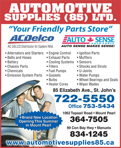 Automotive Supplies (85) Ltd (709-722-5550) - Display Ad - AUTOMOTIVE SUPPLIES (85) LTD. Your Friendly Parts Store Alternators and Starters Engine Control Ignition Parts Belts and Hoses Exhaust Parts Mufflers Battery Cooling Systems  Sensors Chassis Parts Filters Shocks and Struts Chemicals Fuel Pumps U-Joints Emission System Parts Gaskets Water Pumps Bulbs Wheel Bearings and Seals Heater Cores Wiper Blades 85 Elizabeth Ave., St. John s 722-5550 Office 753-5434 1062 Topsail Road   Mount Pearl Brand New Location 364-7505 Opening This Summer 99 Con Bay Hwy   Manuels 834-1245 www.automotivesupplies85.ca in Mount Pearl