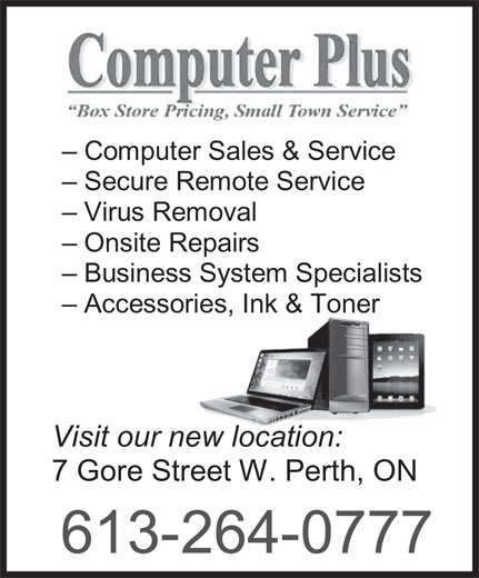 Computer Plus (613-264-0777) - Display Ad - - Computer Sales & Service - Secure Remote Service - Virus Removal - Onsite Repairs - Business System Specialists - Accessories, Ink & Toner Visit our new location: 7 Gore Street W. Perth, ON 613-264-0777