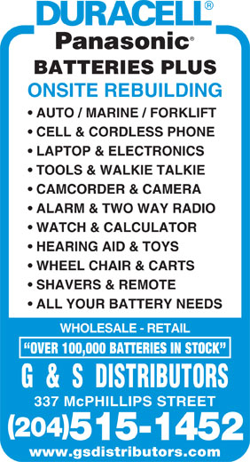 G & S Distributors (204-775-5143) - Display Ad - BATTERIES PLUS ONSITE REBUILDING AUTO / MARINE / FORKLIFT CELL & CORDLESS PHONE LAPTOP & ELECTRONICS TOOLS & WALKIE TALKIE CAMCORDER & CAMERA ALARM & TWO WAY RADIO WATCH & CALCULATOR HEARING AID & TOYS WHEEL CHAIR & CARTS SHAVERS & REMOTE ALL YOUR BATTERY NEEDS WHOLESALE - RETAIL OVER 100,000 BATTERIES IN STOCK G  &  S  DISTRIBUTORS 337 McPHILLIPS STREET 204 515-1452 www.gsdistributors.com BATTERIES PLUS ONSITE REBUILDING AUTO / MARINE / FORKLIFT CELL & CORDLESS PHONE LAPTOP & ELECTRONICS TOOLS & WALKIE TALKIE CAMCORDER & CAMERA ALARM & TWO WAY RADIO WATCH & CALCULATOR HEARING AID & TOYS WHEEL CHAIR & CARTS SHAVERS & REMOTE ALL YOUR BATTERY NEEDS WHOLESALE - RETAIL OVER 100,000 BATTERIES IN STOCK G  &  S  DISTRIBUTORS 337 McPHILLIPS STREET 204 515-1452 www.gsdistributors.com