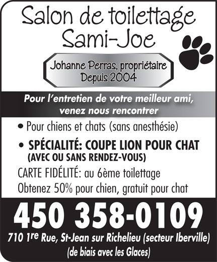 Salon De Toilettage Sami-Joe (450-358-0109) - Annonce illustrée======= - Sami-Joe Johanne Perras, propriétaire Depuis 2004 Pour l entretien de votre meilleur ami, venez nous rencontrer Pour chiens et chats (sans anesthésie) SPÉCIALITÉ: COUPE LION POUR CHAT (AVEC OU SANS RENDEZ-VOUS) CARTE FIDÉLITÉ: au 6ème toilettage Obtenez 50% pour chien, gratuit pour chat 450 358-0109 re 710 1 Rue, St-Jean sur Richelieu (secteur Iberville) (de biais avec les Glaces) Salon de toilettage