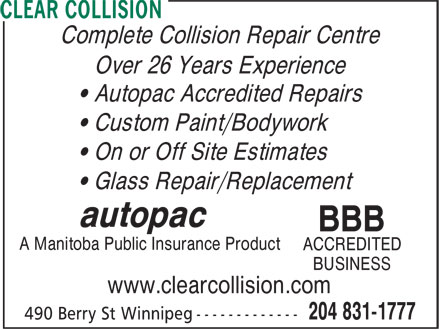 Clear Collision (204-831-1777) - Annonce illustrée======= - Complete Collision Repair Centre Over 26 Years Experience • Autopac Accredited Repairs • Custom Paint/Bodywork • On or Off Site Estimates • Glass Repair/Replacement autopac BBB A Manitoba Public Insurance Product ACCREDITED BUSINESS www.clearcollision.com Complete Collision Repair Centre Over 26 Years Experience • Autopac Accredited Repairs • Custom Paint/Bodywork • On or Off Site Estimates • Glass Repair/Replacement autopac BBB A Manitoba Public Insurance Product ACCREDITED BUSINESS www.clearcollision.com