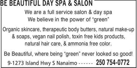 "Be Beautiful Day Spa & Salon (250-754-0772) - Annonce illustrée======= - We are a full service salon & day spa We believe in the power of ""green"" Organic skincare, therapeutic body butters, natural make-up & soaps, vegan nail polish, toxin free kids products, natural hair care, & ammonia free color. Be Beautiful, where being ""green"" never looked so good!"