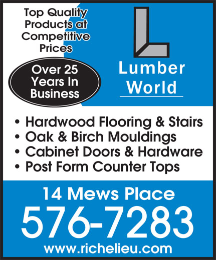 Lumberworld Ltd (709-576-7283) - Display Ad - Top Quality Products at Competitive Prices Over 25 Years In Business Hardwood Flooring & Stairs Oak & Birch Mouldings Cabinet Doors & Hardware Post Form Counter Tops 14 Mews Place 576-7283 www.richelieu.com