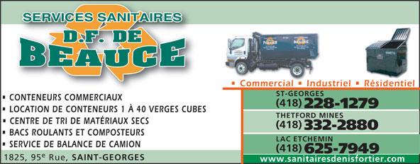 Services Sanitaires DF de Beauce Inc (418-228-1279) - Annonce illustrée======= - 625-7949 1825, 95 Rue, SAINT-GEORGES www.sanitairesdenisfortier.com Commercial   Industriel   Résidentiel ST-GEORGES CONTENEURS COMMERCIAUXCONTENEURS COMMERCIAUX (418) 228-1279 LOCATION DE CONTENEURS 1 À 40 VERGES CUBES THETFORD MINES CENTRE DE TRI DE MATÉRIAUX SECS (418) 332-2880 BACS ROULANTS ET COMPOSTEURS LAC ETCHEMIN SERVICE DE BALANCE DE CAMION (418)