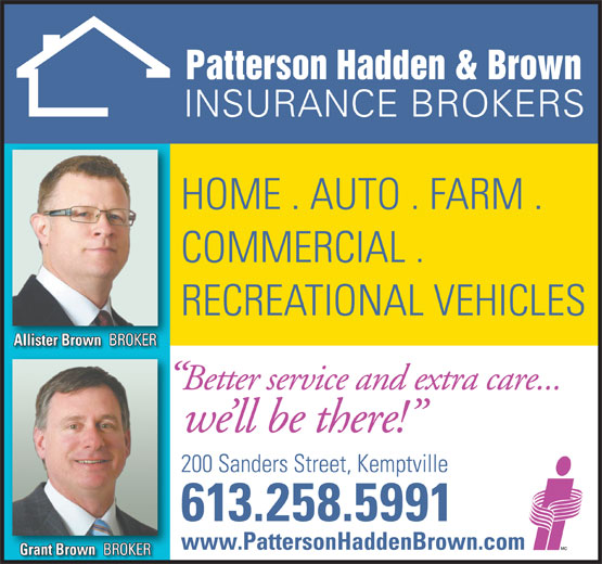 Patterson Hadden & Brown Insurance Brokers (613-258-5991) - Annonce illustrée======= - 613.258.5991 www.PattersonHaddenBrown.com Grant Brown BROKER Grant BrownBROKER Allister Brown BROKER Allister BrownBROKER Better service and extra care... we ll be there! 200 Sanders Street, Kemptville Patterson Hadden & Brown INSURANCE BROKERS HOME . AUTO . FARM . COMMERCIAL . RECREATIONAL VEHICLES