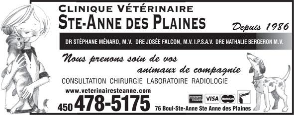 Clinique Vétérinaire Ste-Anne des Plaines (450-478-5175) - Annonce illustrée======= - Clinique Vétérinaire STE-ANNE DES PLAINES Depuis 1986 DR STÉPHANE MÉNARD, M.V.  DRE JOSÉE FALCON, M.V.I.P.S.A.V.DRE NATHALIE BERGERON M.V. Nous prenons soin de vos animaux de compagnie CONSULTATION  CHIRURGIE LABORATOIRE  RADIOLOGIE www.veterinairesteanne.com 76 Boul-Ste-Anne Ste Anne des Plaines 478-5175 450