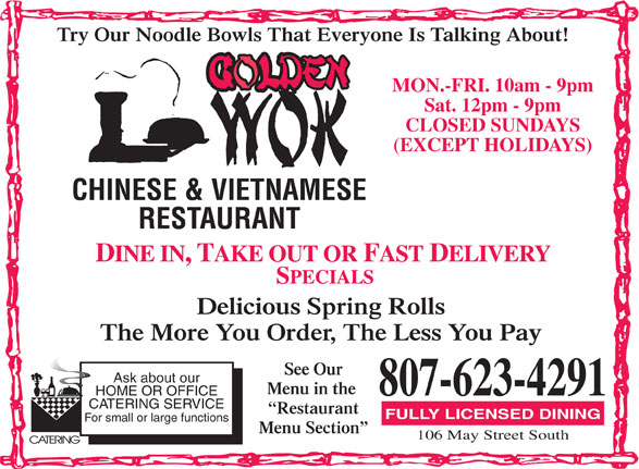 Golden Wok Chinese & Vietnamese Restaurant (807-623-4291) - Display Ad - MON.-FRI. 10am - 9pm Sat. 12pm - 9pm CLOSED SUNDAYS (EXCEPT HOLIDAYS) CHINESE & VIETNAMESE RESTAURANT Delicious Spring Rolls The More You Order, The Less You Pay See Our Ask about our Try Our Noodle Bowls That Everyone Is Talking About! Menu in the 807-623-4291 HOME OR OFFICE CATERING SERVICE Restaurant FULLY LICENSED DINING For small or large functions 106 May Street South Menu Section