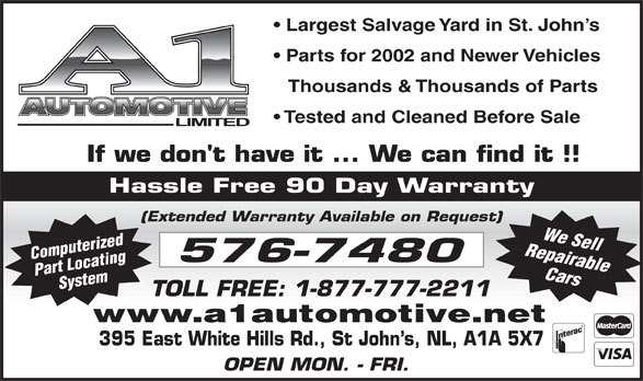A-1 Automotive Ltd (709-576-7480) - Annonce illustrée======= - Largest Salvage Yard in St. John s Parts for 2002 and Newer Vehicles Thousands & Thousands of Parts Tested and Cleaned Before Sale Hassle Free 90 Day Warranty (Extended Warranty Available on Request) Repairable Computerized Part LocatingSystem We Sell Cars www.a1automotive.net 395 East White Hills Rd., St John s, NL, A1A 5X7 OPEN MON. - FRI.
