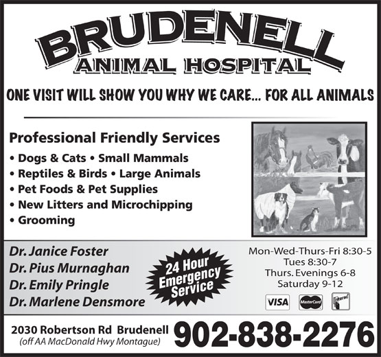 Brudenell Animal Hospital (902-838-2276) - Display Ad - Mon-Wed-Thurs-Fri 8:30-5 Dr. Janice Foster Tues 8:30-7 Dr. Pius Murnaghan 24 Hour Thurs. Evenings 6-8 Saturday 9-12 EmergencyService Dr. Emily Pringle Dr. Marlene Densmore 2030 Robertson Rd  Brudenell (off AA MacDonald Hwy Montague)