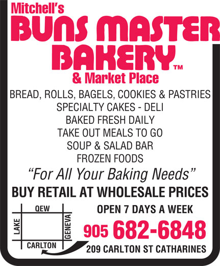 Buns Master Bakery (905-682-6848) - Display Ad - Mitchell s TM & Market Place BREAD, ROLLS, BAGELS, COOKIES & PASTRIES SPECIALTY CAKES - DELI BAKED FRESH DAILY TAKE OUT MEALS TO GO SOUP & SALAD BAR FROZEN FOODS For All Your Baking Needs BUY RETAIL AT WHOLESALE PRICES QEW OPEN 7 DAYS A WEEK NE LAKECAR 905 682-6848 LTON 209 CARLTON ST CATHARINES