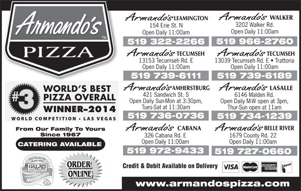 Armando's (519-966-2760) - Annonce illustrée======= - AMHERSTBURG Open Daily 11:00amOpen Daily 11:00am 519 739-6189519 739-6111 LASALLE 421 Sandwich St. S 6146 Malden Rd. Open Daily Sun-Mon at 3:30pm, Open Daily M-W open at 3pm, Tues-Sat at 11:30am Thur-Sun open at 11am 519 736-0736 519 734-1239 BELLE RIVER CABANA From Our Family To Yours Since 1967 326 Cabana Rd. E 1679 County Rd. 22 Open Daily 11:00am CATERING AVAILABLE 519 972-9433 519 727-0660 ORDER Credit & Debit Available on Delivery ORDER ONLINE www.armandospizza.com WALKER LEAMINGTON 3202 Walker Rd. 154 Erie St. N Open Daily 11:00am 519 966-2760 519 322-2266 TECUMSEHTECUMSEH 13039 Tecumseh Rd. E   Trattoria13153 Tecumseh Rd. E