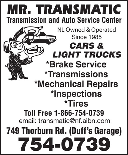 Mr Transmatic (709-754-0739) - Display Ad - Transmission and Auto Service Center NL Owned & Operated Since 1985 CARS & LIGHT TRUCKS *Brake Service *Transmissions *Mechanical Repairs *Inspections *Tires Toll Free 1-866-754-0739 749 Thorburn Rd. (Duff s Garage) 754-0739