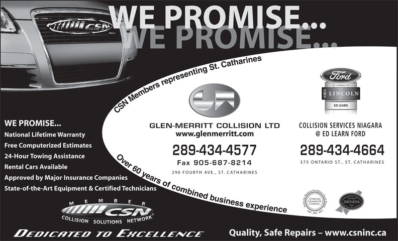 Glen Merritt Collision Limited (905-687-8711) - Annonce illustrée======= - WE PROMISE... PROMISE... ED LEARN CSN Members representing St. Catharines                    Over 60 years of combined businessexperience WE PROMISE... COLLISION SERVICES NIAGARA GLEN-MERRITT COLLISION LTD www.glenmerritt.com National Lifetime Warranty Free Computerized Estimates 289-434-4577 289-434-4664 24-Hour Towing Assistance 375 ONTARIO ST., ST. CATHARINES Fax 905-687-8214 Rental Cars Available 290 FOURTH AVE., ST. CATHARINES Approved by Major Insurance Companies State-of-the-Art Equipment & Certified Technicians 2003/4/5/6 199920022003 Quality, Safe Repairs - www.csninc.ca