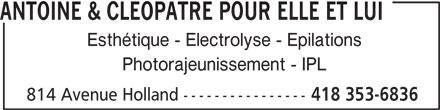 Antoine & Cléopâtre Pour Elle Et Lui (418-353-6836) - Annonce illustrée======= - Esthétique - Electrolyse - Epilations Photorajeunissement - IPL 814 Avenue Holland ---------------- 418 353-6836 ANTOINE & CLEOPATRE POUR ELLE ET LUI
