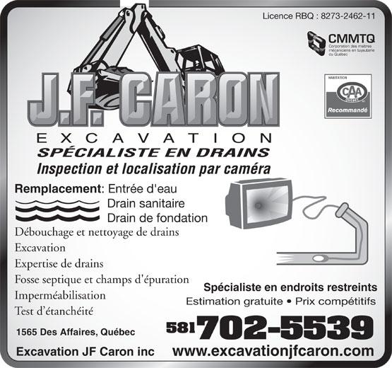 Excavation JF Caron Inc (418-840-1329) - Display Ad - du Québec SPÉCIALISTE EN DRAINS Inspection et localisation par caméra Remplacement : Entrée d'eau Drain sanitaire Drain de fondation Débouchage et nettoyage de drains Excavation Expertise de drains Fosse septique et champs d'épuration Spécialiste en endroits restreints Imperméabilisation Estimation gratuite   Prix compétitifs Test d étanchéité 581 1565 Des Affaires, Québec 702-5539 Excavation JF Caron inc www.excavationjfcaron.com Licence RBQ : 8273-2462-11 CMMTQ Corporation des maîtres mécaniciens en tuyauterie du Québec SPÉCIALISTE EN DRAINS Inspection et localisation par caméra Remplacement : Entrée d'eau Drain sanitaire Drain de fondation Débouchage et nettoyage de drains Excavation Expertise de drains Fosse septique et champs d'épuration Spécialiste en endroits restreints Imperméabilisation Estimation gratuite   Prix compétitifs Test d étanchéité 581 1565 Des Affaires, Québec 702-5539 Excavation JF Caron inc www.excavationjfcaron.com Licence RBQ : 8273-2462-11 CMMTQ Corporation des maîtres mécaniciens en tuyauterie