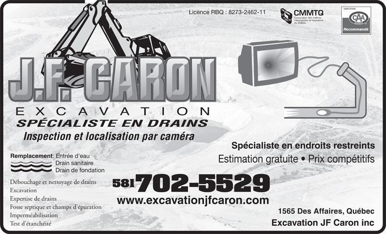Excavation JF Caron Inc (418-840-1329) - Annonce illustrée======= - Licence RBQ : 8273-2462-11 CMMTQ Corporation des maîtres mécaniciens en tuyauterie du Québec SPÉCIALISTE EN DRAINS Inspection et localisation par caméra Spécialiste en endroits restreints Remplacement : Entrée d'eau Estimation gratuite   Prix compétitifs Drain sanitaire Drain de fondation Débouchage et nettoyage de drains 581 702-5529 Excavation Expertise de drains www.excavationjfcaron.com Fosse septique et champs d'épuration 1565 Des Affaires, Québec Imperméabilisation Test d étanchéité Excavation JF Caron inc