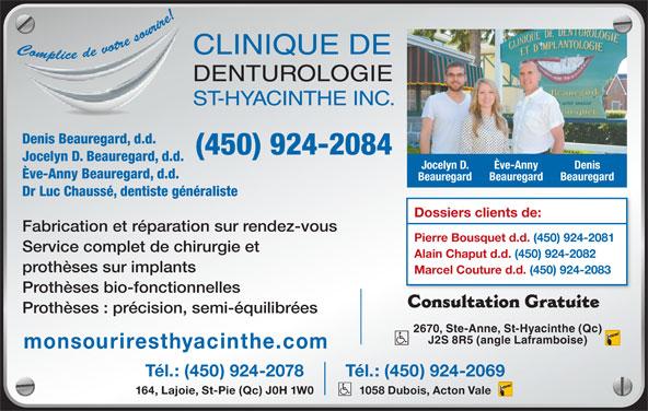 Clinique De Denturologie St-Hyacinthe Inc (450-774-8802) - Annonce illustrée======= - Denis Beauregard, d.d. (450) 924-2084 Jocelyn D. Beauregard, d.d. Ève-Anny Beauregard, d.d. Beauregard Beauregard Dr Luc Chaussé, dentiste généraliste Dossiers clients de: Fabrication et réparation sur rendez-vous Pierre Bousquet d.d. (450) 924-2081 Service complet de chirurgie et Alain Chaput d.d. (450) 924-2082 prothèses sur implants Marcel Couture d.d. (450) 924-2083 Prothèses bio-fonctionnelles Consultation Gratuite 2670, Ste-Anne, St-Hyacinthe (Qc) J2S 8R5 (angle Laframboise) monsouriresthyacinthe.com Tél.: (450) 924-2078 Tél.: (450) 924-2069 164, Lajoie, St-Pie (Qc) J0H 1W0 1058 Dubois, Acton Vale Prothèses : précision, semi-équilibrées Denis Jocelyn D. Ève-Anny