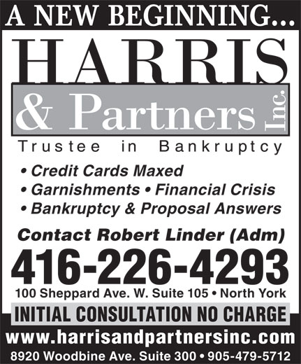 Harris & Partners Inc (416-226-4293) - Annonce illustrée======= - A NEW BEGINNING Credit Cards Maxed Garnishments   Financial Crisis Bankruptcy & Proposal Answers Contact Robert Linder (Adm) 416-226-4293 100 Sheppard Ave. W. Suite 105   North York INITIAL CONSULTATION NO CHARGE www.harrisandpartnersinc.com 8920 Woodbine Ave. Suite 300   905-479-5712 A NEW BEGINNING Credit Cards Maxed Garnishments   Financial Crisis Bankruptcy & Proposal Answers Contact Robert Linder (Adm) 416-226-4293 100 Sheppard Ave. W. Suite 105   North York INITIAL CONSULTATION NO CHARGE www.harrisandpartnersinc.com 8920 Woodbine Ave. Suite 300   905-479-5712