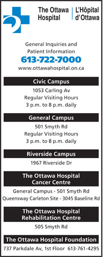 The Ottawa Hospital (613-722-7000) - Annonce illustrée======= - Hôpital The Ottawa General Inquiries and Patient Information 613-722-7000 www.ottawahospital.on.ca Civic Campus 1053 Carling Av Regular Visiting Hours 3 p.m. to 8 p.m. daily General Campus 501 Smyth Rd Regular Visiting Hours 3 p.m. to 8 p.m. daily Riverside Campus 1967 Riverside Dr The Ottawa Hospital Cancer Centre General Campus - 501 Smyth Rd Queensway Carleton Site - 3045 Baseline Rd The Ottawa Hospital Rehabilitation Centre 505 Smyth Rd The Ottawa Hospital Foundation 737 Parkdale Av, 1st Floor  613-761-4295 OttawaHospital