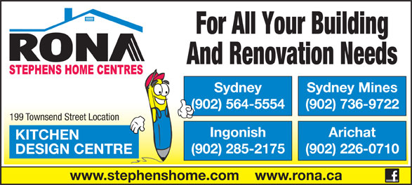 Rona (902-564-5554) - Annonce illustrée======= - Sydney (902) 564-5554 Sydney Mines (902) 736-9722 For All Your Building And Renovation Needs Arichat KITCHEN (902) 285-2175 (902) 226-0710 DESIGN CENTRE www.stephenshome.com    www.rona.ca 199 Townsend Street Location Ingonish