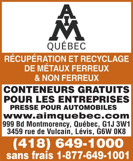 A I M Québec (418-649-1000) - Display Ad - RÉCUPÉRATION ET RECYCLAGE DE MÉTAUX FERREUX & NON FERREUX CONTENEURS GRATUITS POUR LES ENTREPRISES PRESSE POUR AUTOMOBILES www.aimquebec.com 999 Bd Montmorency, Québec, G1J 3W1 3459 rue de Vulcain, Lévis, G6W 0K8 (418) 649-1000 sans frais 1-877-649-1001