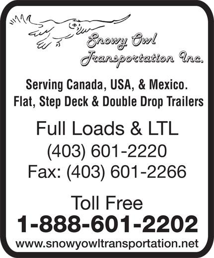 Snowy Owl Transportation (403-601-2220) - Display Ad - Serving Canada, USA, & Mexico. Flat, Step Deck & Double Drop Trailers Full Loads & LTL (403) 601-2220 Fax: (403) 601-2266 Toll Free 1-888-601-2202 www.snowyowltransportation.net