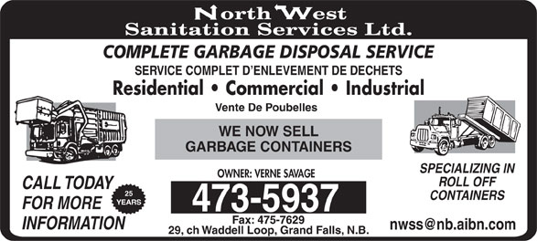 North West Sanitation Services Ltd (506-473-5937) - Display Ad - COMPLETE GARBAGE DISPOSAL SERVICE SERVICE COMPLET D ENLEVEMENT DE DECHETS Residential   Commercial   Industrial Vente De Poubelles WE NOW SELL GARBAGE CONTAINERS SPECIALIZING IN OWNER: VERNE SAVAGE ROLL OFF CALL TODAY 25 CONTAINERS YEARS FOR MORE INFORMATION 29, ch Waddell Loop, Grand Falls, N.B.