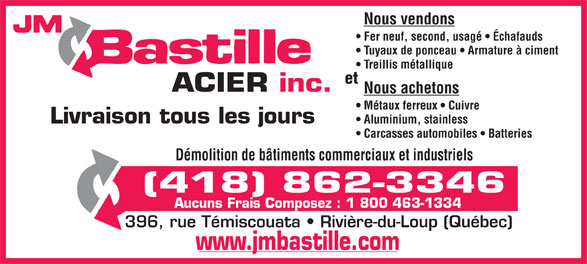JM Bastille Acier inc (418-862-3346) - Annonce illustrée======= - Nous vendons JM Fer neuf, second, usagé   Échafauds Tuyaux de ponceau   Armature à ciment Treillis métallique et ACIER inc. Nous achetons Métaux ferreux   Cuivre Livraison tous les jours Aluminium, stainless Carcasses automobiles   Batteries Démolition de bâtiments commerciaux et industriels (418) 862-3346 Aucuns Frais Composez : 1 800 463-1334 396, rue Témiscouata   Rivière-du-Loup (Québec) www.jmbastille.com