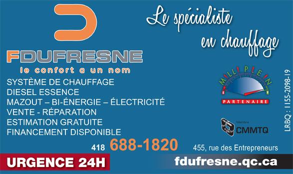 Fernand Dufresne Inc (418-688-1820) - Annonce illustrée======= - SYSTÈME DE CHAUFFAGE DIESEL ESSENCE MAZOUT - BI-ÉNERGIE - ÉLECTRICITÉ VENTE - RÉPARATION Membre ESTIMATION GRATUITE LRBQ : 1155-2098-19 CMMTQ FINANCEMENT DISPONIBLE 418 688-1820 455, rue des Entrepreneurs fdufresne.qc.ca URGENCE 24H