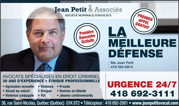 Jean Petit & Associés Société Nominales d'avocats (418-692-3111) - Annonce illustrée======= - APPEL PREMIER GRATUIT Première LA RencontreGratuite MEILLEURE DÉFENSE Me Jean Petit 418 564-6914 AVOCATS SPÉCIALISÉS EN DROIT CRIMINEL 30 ANS D EXPÉRIENCE   ÉTHIQUE PROFESSIONNELLE URGENCE 24/7 Agression sexuelle Violence  Fraude Alcool au volant Drogue Remise en liberté Violence conjugale Vol Jeunes contrevenants 36, rue Saint-Nicolas, Québec (Québec)  G1K 6T2   Télécopieur : 418 692-2001 www.jeanpetitavocat.com 418 692-3111