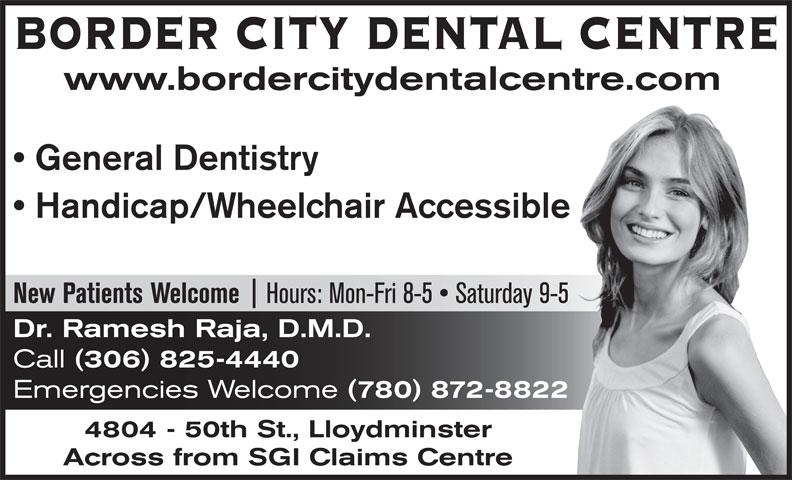 Border City Dental Centre (306-825-4440) - Annonce illustrée======= - BORDER CITY DENTAL CENTRE www.bordercitydentalcentre.com General Dentistry Handicap/Wheelchair Accessible Hours: Mon-Fri 8-5   Saturday 9-5 New Patients Welcome Dr. Ramesh Raja, D.M.D. Call (306) 825-4440 Emergencies Welcome (780) 872-8822 4804 - 50th St., Lloydminster Across from SGI Claims Centre