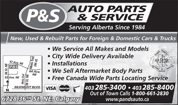 P & S Auto Parts & Service (403-285-3400) - Display Ad - Serving Alberta Since 1984 New, Used & Rebuilt Parts for Foreign & Domestic Cars & Trucks We Service All Makes and Models City Wide Delivery Available Installations (44 st)64 Ave. P & S We Sell Aftermarket Body Parts 36 St. NE NE67 Ave. NE63 Ave. NE Free Canada Wide Parts Locating Service Metis Trail Mc KNIGHT BLVD.www.pandsauto.ca 36 St. NEMetis Trail. McKNIGHT BLVD. 403 285-3400   403 285-8400 Out of Town Calls 1-800-661-2830 TH 6728 36 St. NE, Calgary
