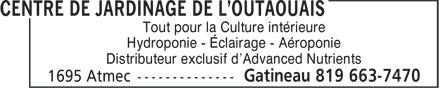 Centre de Jardinage de l'Outaouais (819-663-7470) - Annonce illustrée======= - Tout pour la Culture intérieure Hydroponie - Éclairage - Aéroponie Distributeur exclusif d'Advanced Nutrients Tout pour la Culture intérieure Hydroponie - Éclairage - Aéroponie Distributeur exclusif d'Advanced Nutrients