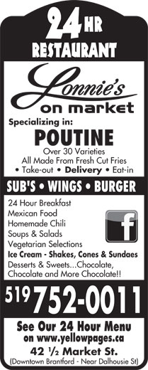 Lonnies On Market St (519-752-0011) - Display Ad - HR 24 RESTAURANT Specializing in: POUTINE Over 30 Varieties All Made From Fresh Cut Fries Take-out Delivery Eat-in SUB'S   WINGS   BURGER 24 Hour Breakfast Homemade Chili Soups & Salads Vegetarian Selections Ice Cream - Shakes, Cones & Sundaes Mexican Food Desserts & Sweets...Chocolate, Chocolate and More Chocolate!! 519 752-0011 See Our 24 Hour Menu on www.yellowpages.ca 42 /2 Market St. (Downtown Brantford - Near Dalhousie St)