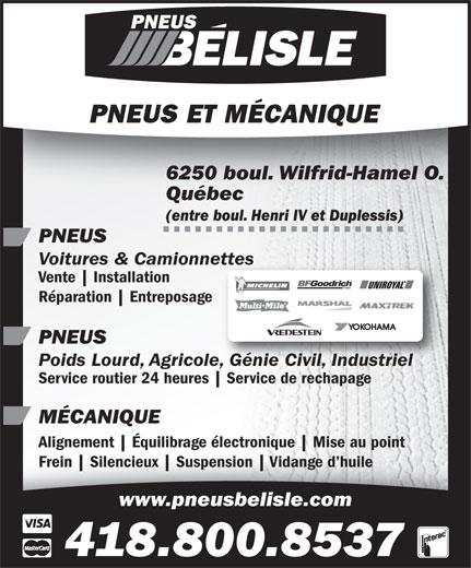 Les Pneus Belisle (Québec) Inc (418-871-1471) - Annonce illustrée======= - 6250 boul. Wilfrid-Hamel O. Québec (entre boul. Henri IV et Duplessis) PNEUS Voitures & Camionnettesettes Vente Installation Réparation Entreposage PNEUS Poids Lourd, Agricole, Génie Civil, Industrielole, Génie Civil, Industriel Service routier 24 heures Service de rechapage MÉCANIQUE Alignement Équilibrage électronique Mise au pointAlignement Équilibrage électronique Mise au point Frein Silencieux Suspension Vidange d huileFrein Silencieux Suspension www.pneusbelisle.com 418.800.8537 Vidange d huile