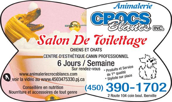 Animalerie Crocs Blancs Inc (450-347-5330) - Annonce illustrée======= - 2 Route 104 coin boul. Iberville CENTRE D'ESTHÉTIQUE CANIN PROFESSIONNEL 6 Jours / Semaine Sur rendez-vous de 1re qualité* Produits et Service www.animaleriecrocsblancs.com * Styliste sur place voir la vidéo au www.4503475330.pj.ca Conseillère en nutrition (450) 390-1702 Nourriture et accessoires de tout genre Animalerie CROCS INC. Blancs Salon De Toilettage CHIENS ET CHATS
