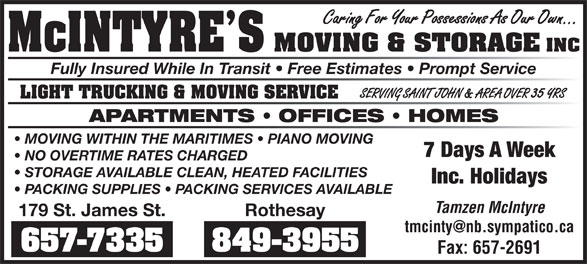 McIntyre's Moving & Storage (506-657-7335) - Annonce illustrée======= - Caring For Your Possessions As Our Own... McINTYRE S MOVING & STORAGE INC Fully Insured While In Transit   Free Estimates   Prompt Service SERVING SAINT JOHN & AREA OVER 35 YRS LIGHT TRUCKING & MOVING SERVICE APARTMENTS   OFFICES   HOMES MOVING WITHIN THE MARITIMES   PIANO MOVING 7 Days A Week NO OVERTIME RATES CHARGED STORAGE AVAILABLE CLEAN, HEATED FACILITIES Inc. Holidays PACKING SUPPLIES   PACKING SERVICES AVAILABLE Tamzen McIntyre 179 St. James St. Rothesay 657-7335 849-3955 Fax: 657-2691