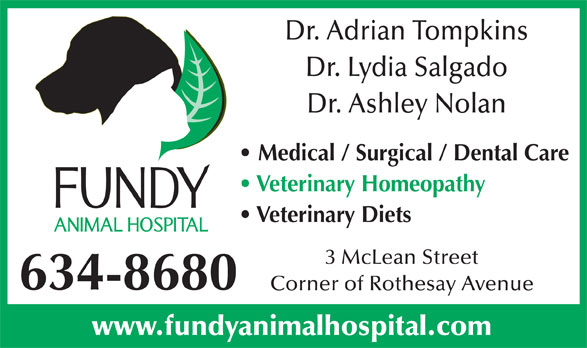 Fundy Animal Hospital Ltd (506-634-8680) - Annonce illustrée======= - Dr. Adrian Tompkins Dr. Lydia Salgado Dr. Ashley Nolan Medical / Surgical / Dental Care Veterinary Homeopathy Veterinary Diets 3 McLean Street 634-8680 Corner of Rothesay Avenue www.fundyanimalhospital.com