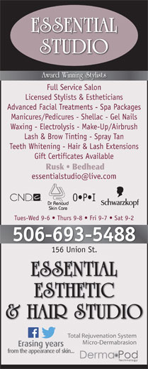 Essential Esthetic & Hair Studio (506-693-5488) - Display Ad - Full Service Salon Licensed Stylists & Estheticians Advanced Facial Treatments - Spa Packages Manicures/Pedicures - Shellac - Gel Nails Waxing - Electrolysis - Make-Up/Airbrush Lash & Brow Tinting - Spray Tan Teeth Whitening - Hair & Lash Extensions Gift Certificates Available Rusk   Bedhead O P I Tues-Wed 9-6   Thurs 9-8   Fri 9-7   Sat 9-2 506-693-5488 156 Union St.156 Union St. Total Rejuvenation System Micro-Dermabrasion