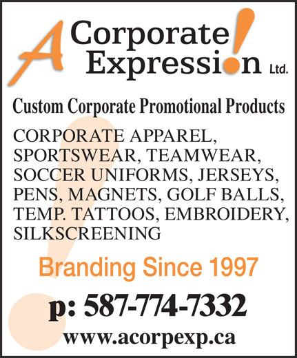 A Corporate Expression (403-276-2223) - Annonce illustrée======= - Custom Corporate Promotional Products CORPORATE APPAREL, SPORTSWEAR, TEAMWEAR, SOCCER UNIFORMS, JERSEYS, PENS, MAGNETS, GOLF BALLS, TEMP. TATTOOS, EMBROIDERY, SILKSCREENING Branding Since 1997 p: 587-774-7332 www.acorpexp.ca